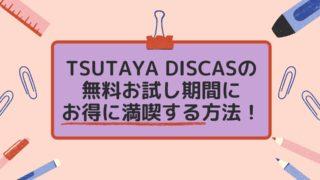 TSUTAYA DISCASの無料お試し期間にお得に満喫する方法!