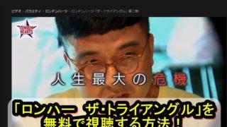 『ロンハー「ザ・トライアングル」』のフル動画を無料で視聴する方法!PandoraやDailymotionは怖い?