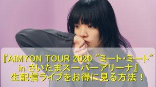 """『AIMYON TOUR 2020 """"ミート・ミート"""" in さいたまスーパーアリーナ』の生配信ライブをお得に見る方法!"""