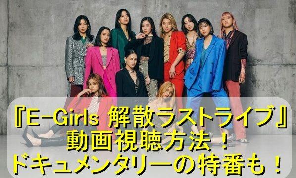 『E-Girls 解散ラストライブ』の動画視聴方法!ドキュメンタリーの特番も!