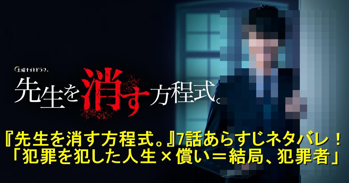 『先生を消す方程式。』7話あらすじネタバレ!見逃し無料動画は?「犯罪を犯した人生✕償い=結局、犯罪者」
