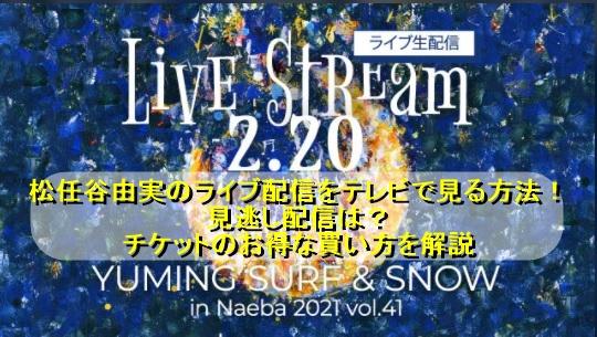 松任谷由実のライブ配信をテレビで見る方法!『SURF & SNOW in Naeba 2021 vol.41』見逃し配信は?チケットのお得な買い方を解説