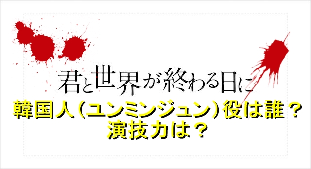 君と世界が終わる日にの韓国人(ユンミンジュン)役は誰?演技力は?