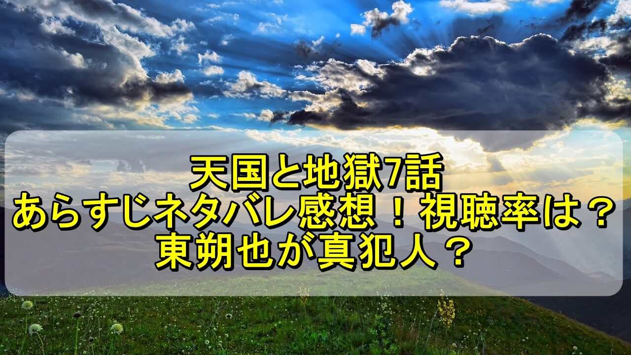 天国と地獄7話のあらすじネタバレ感想!視聴率は?東朔也が真犯人?