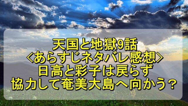 天国と地獄9話のあらすじネタバレ感想!日高と彩子は戻らず協力して奄美大島へ向かう?